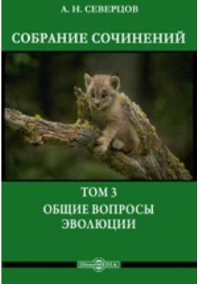 Собрание сочинений: монография. Т. 3. Общие вопросы эволюции