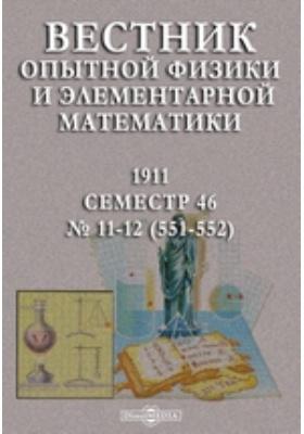 Вестник опытной физики и элементарной математики : Семестр 46. 1911. №№ 11-12 (551-552)