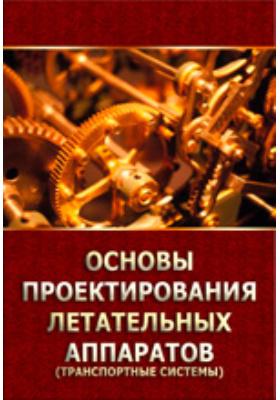 Основы проектирования летательных аппаратов (транспортные системы). Учебное пособие для технических вузов