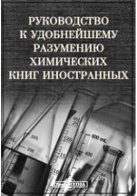 Руководство к удобнейшему разумению химических книг иностранных: практическое пособие