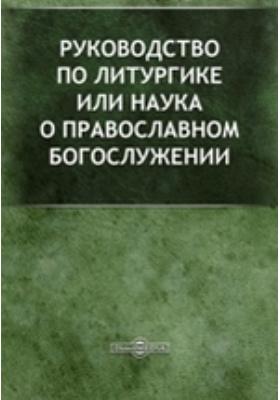 Руководство по литургике или Наука о православном богослужении: духовно-просветительское издание