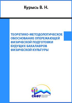 Теоретико-методологическое обоснование опережающей физической подготовки будущих бакалавров физической культуры: монография