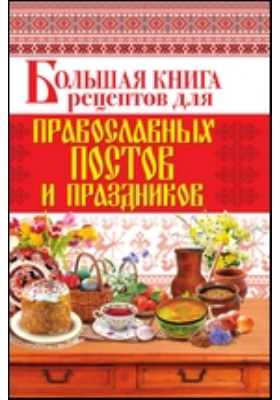 Большая книга рецептов для православных постов и праздников: научно-популярное издание