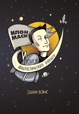 Илон Маск и поиск фантастического будущего: научно-популярное издание