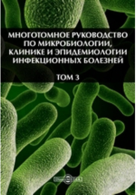 Многотомное руководство по микробиологии, клинике и эпидемиологии инфекционных болезней. Т. 3