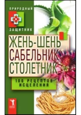 Жень-шень, сабельник, столетник. 100 рецептов исцеления: научно-популярное издание