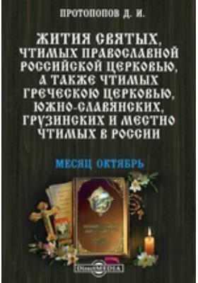 Жития святых, чтимых православной российской церковью, а также чтимых греческой церковью, южно-славянских, грузинских и местно чтимых в России. Месяц октябрь