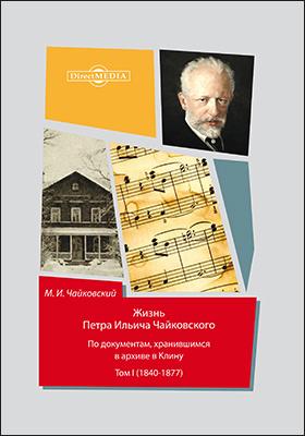 Жизнь Петра Ильича Чайковского : по документам, хранившимся в архиве в Клину : в 3 т. Т. 1 (1840-1877)
