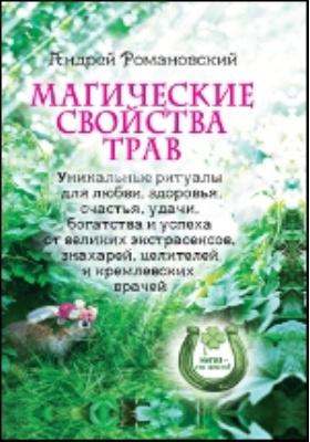 Магические свойства трав. Уникальные ритуалы для любви, здоровья, богатства и успеха от великих экстрасенсов, знахарей, целителей и кремлевских врачей