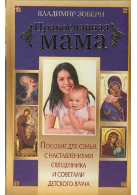Православная мама : Пособие для семьи с наставлениями священника и советами детского врача