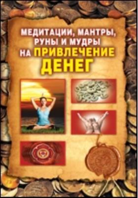 Медитации, мантры, руны и мудры на привлечение денег: научно-популярное издание