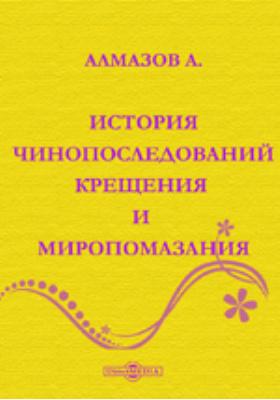 История чинопоследований крещения и миропомазания.: духовно-просветительское издание