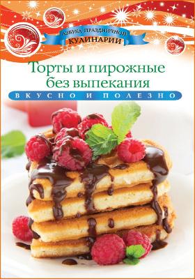 Торты и пирожные без выпекания : вкусно и полезно