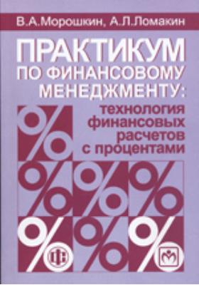 Практикум по финансовому менеджменту : технология финансовых расчетов с процентами: учебное пособие