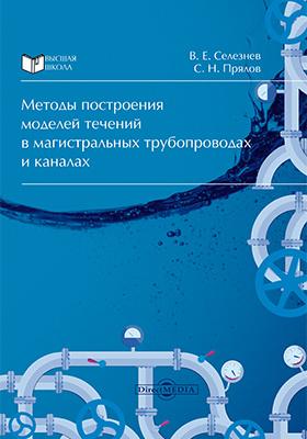 Методы построения моделей течений в магистральных трубопроводах и каналах: монография