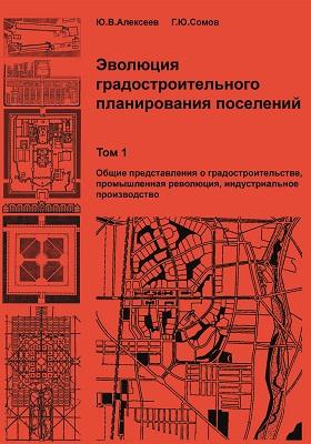 Эволюция градостроительного планирования поселений: учебник. В 2 т. Т. 1. Общие представления о градостроительстве, промышленная революция, индустриальное производство