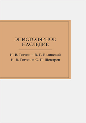 Эпистолярное наследие. Н. В. Гоголь и В. Г. Белинский. Н. В. Гоголь и С. П. Шевырев
