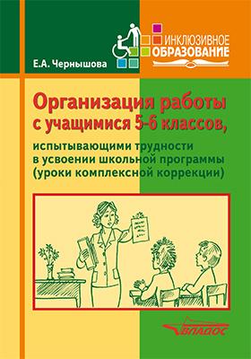 Организация работы с учащимися 5–6 классов, испытвающих трудности в усвоении школьной программы (уроки комплексной коррекции): учебное пособие