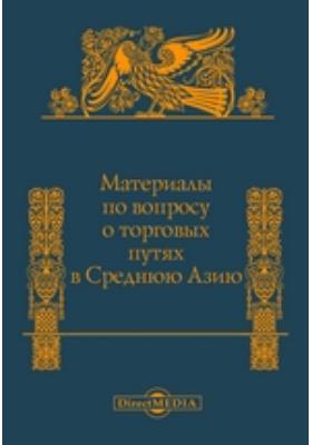 Материалы по вопросу о торговых путях в Среднюю Азию