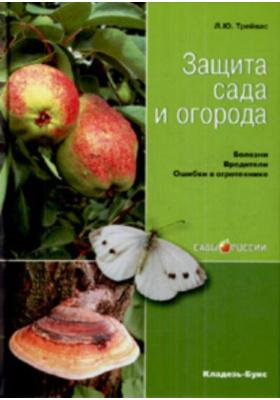 Защита сада и огорода : Болезни. Вредители. Ошибки в агротехнике