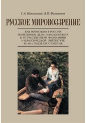 Русское мировоззрение. Как возможно в России позитивное дело. Поиски ответа в отечественной философии и классической литературе 40–60-х годов ХIХ столетия