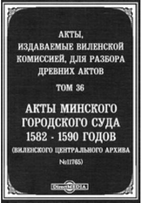 Акты, издаваемые Виленской комиссией для разбора древних актов. Т. 36. Акты Минского городского суда 1582-1590 годов