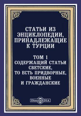Статьи из Энциклопедии, принадлежащие к Турции. Т. 1. Содержащий статьи светские, то есть придворные, военные и гражданские