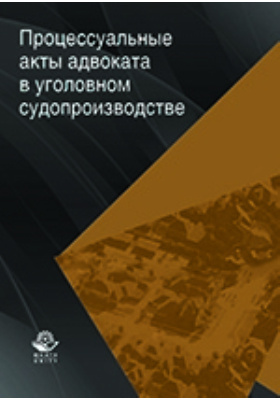 Процессуальные акты адвоката в уголовном судопроизводстве: учебное пособие