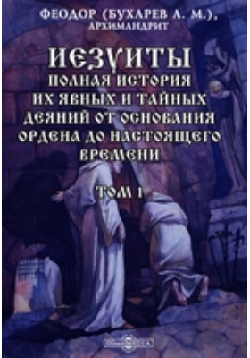 Иезуиты. Полная история их явных и тайных деяний от основания ордена до настоящего времени. Т. 1