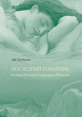 Последний романтик. Поэзия У.Б. Йейтса: научное издание