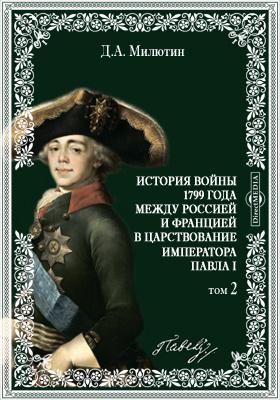 История войны 1799 года между Россией и Францией в царствование Императора Павла I. Т. 2. Части 5, 6, 7 и 8