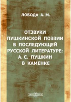 Отзвуки пушкинской поэзии в последующей русской литературе. А.С. Пушкин в Каменке