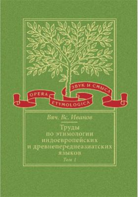 Труды по этимологии индоевропейских и древнепереднеазиатских языков. Т. 1. Индоевропейские корни в хеттском языке
