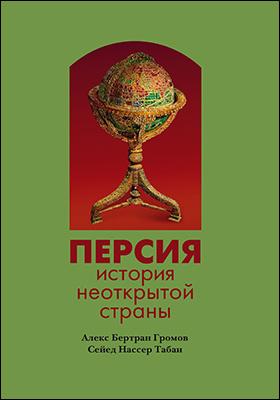 Персия: история неоткрытой страны: монография