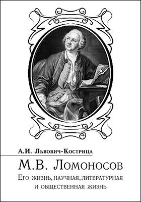 Михаил Ломоносов. Его жизнь, научная, литературная и общественная деятельность