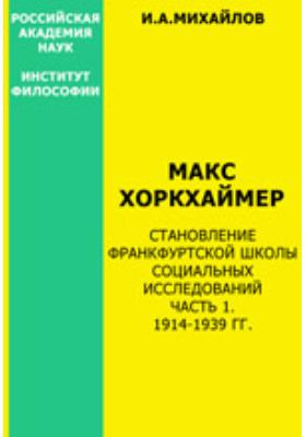 Макс Хоркхаймер. Становление Франк-фуртской школы социальных исследований, Ч. 1. 1914-1939 гг