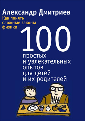 Как понять сложные законы физики : 100 простых и увлекательных опытов для детей и их родителей