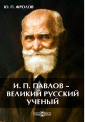 И. П. Павлов — великий русский ученый: научно-популярное издание