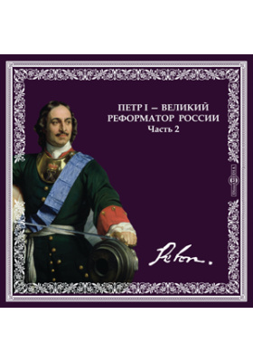 ПЕТР I - великий реформатор России. Часть 2