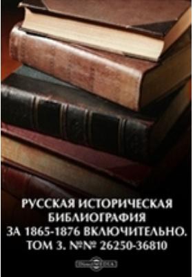 Русская историческая библиография за 1865-1876 включительно. №№ 26250-36810. Т. 3
