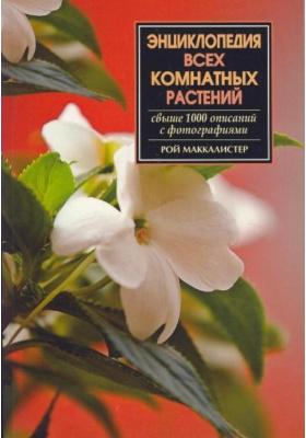 Энциклопедия всех комнатных растений : Свыше 1000 описаний с фотографиями