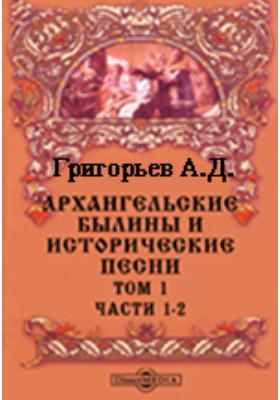 Архангельские былины и исторические песни, собранные А.Д.Григорьевым в 1899-1901 гг. Т. 1. инега, Ч. 1. Поморье - Часть 2
