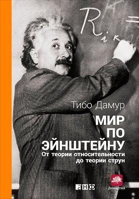 Мир по Эйнштейну : от теории относительности до теории струн: научно-популярное издание