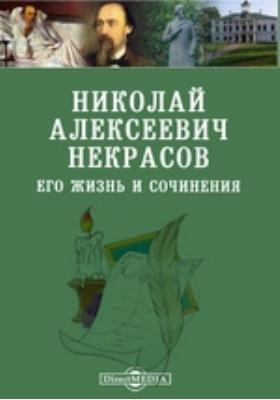 Николай Алексеевич Некрасов. Его жизнь и сочинения