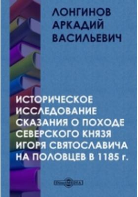 Историческое исследование сказания о походе Северского князя Игоря Святославича на половцев в 1185 г.: монография