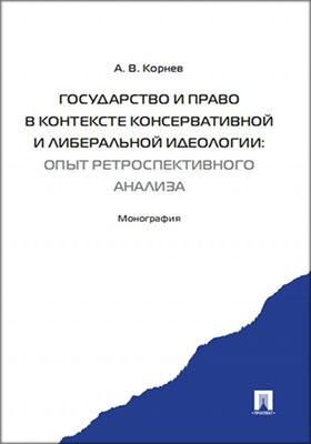 Государство и право в контексте консервативной и либеральной идеологии : опыт ретроспективного анализа: монография