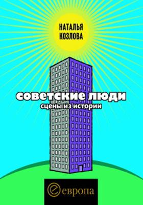 Советские люди. Сцены из истории: научно-популярное издание