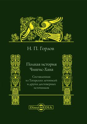 Полная история Чингис-хана : составленная из Татарских летописей и других достоверных источников: документально-художественная литература