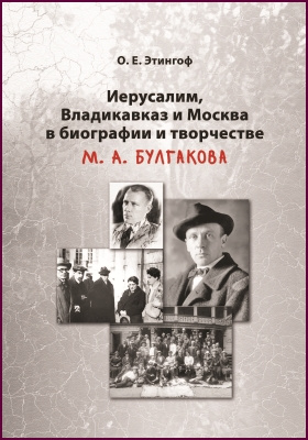 Иерусалим, Владикавказ и Москва в биографии и творчестве М. А. Булгакова: монография