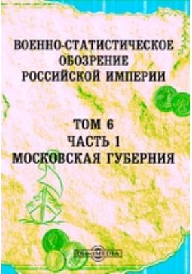 Военно-статистическое обозрение Российской Империи. Т. 6, Ч. 1. Московская губерния